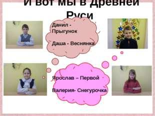 И вот мы в Древней Руси Ярослав – Первой Валерия- Снегурочка Данил - Прыгунок