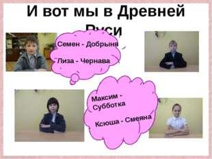 И вот мы в Древней Руси Семен - Добрыня Лиза - Чернава Максим - Субботка Ксюш