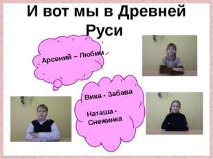 И вот мы в Древней Руси Арсений – Любим Вика - Забава Наташа - Снежинка Fokin