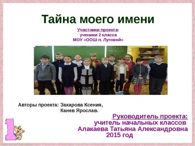 Тайна моего имени Участники проекта: ученики 2 класса МОУ «ООШ п. Луговой» Ру...