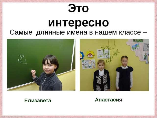 Самые длинные имена в нашем классе – Елизавета Анастасия Это интересно Fokina...
