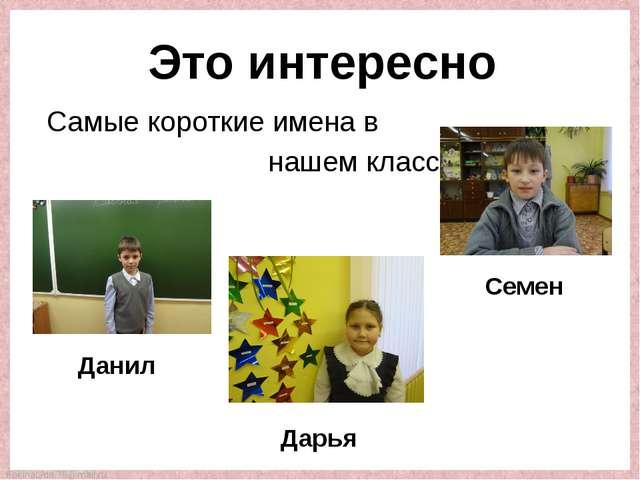 Самые короткие имена в нашем классе – Данил Дарья Семен Это интересно FokinaL...