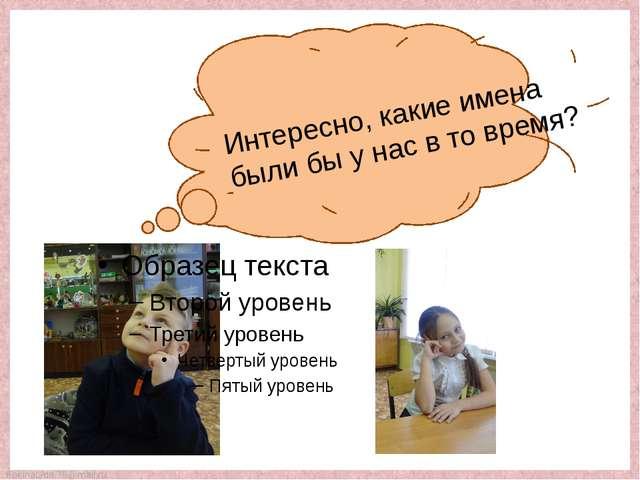 Интересно, какие имена были бы у нас в то время? FokinaLida.75@mail.ru
