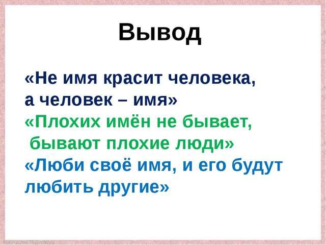 Вывод «Не имя красит человека, а человек – имя» «Плохих имён не бывает, бываю...