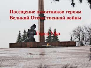 Посещение памятников героям Великой Отечественной войны Город Уфа