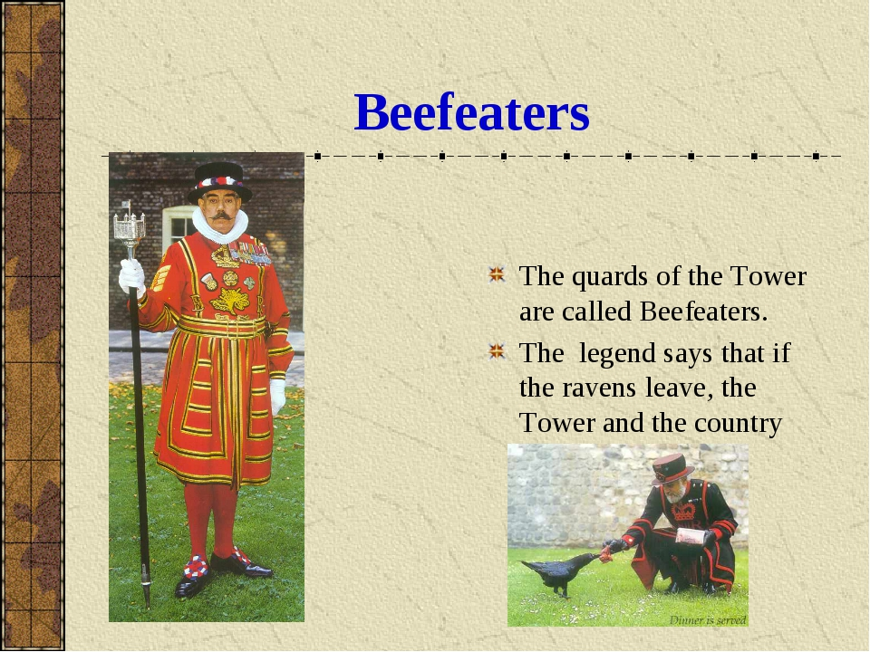 Beefeaters The quards of the Tower are called Beefeaters. The legend says tha...