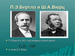 П.Э.Бертло и Ш.А.Вюрц П.Э.Бертло в 1851 году впервые получил фенол А затем Ш.