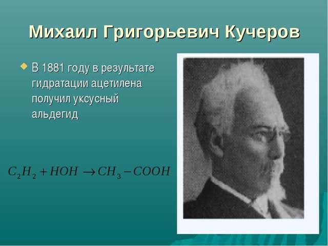 Михаил Григорьевич Кучеров В 1881 году в результате гидратации ацетилена пол...