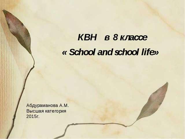 КВН в 8 классе « School and school life» Абдураманова А.М. Высшая категория...