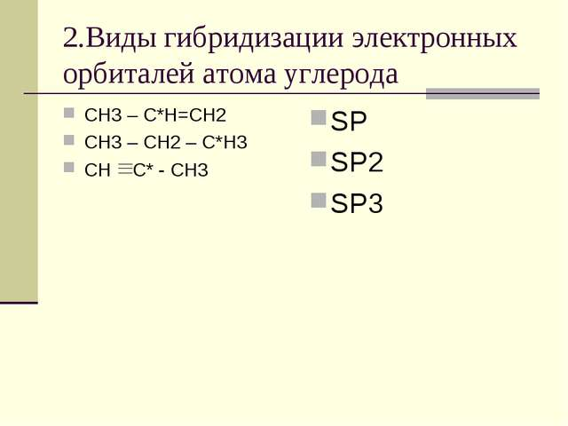 2.Виды гибридизации электронных орбиталей атома углерода СН3 – С*Н=СН2 СН3 –...