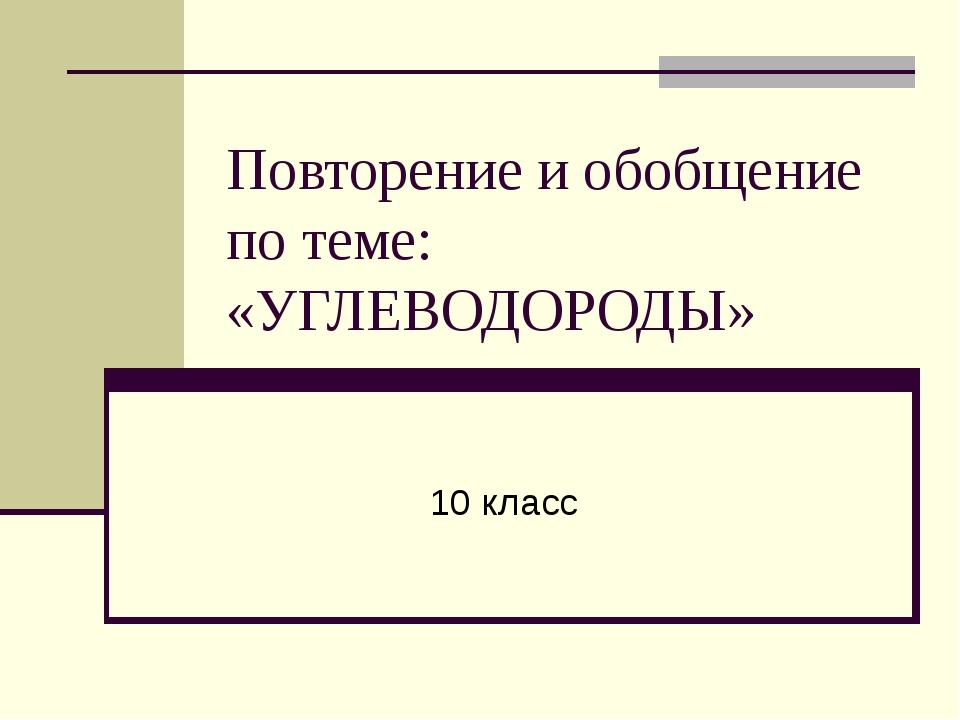 Повторение и обобщение по теме: «УГЛЕВОДОРОДЫ» 10 класс