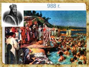 988 г. В 988 году произошло важное событие, сыгравшее важнейшую роль в развит