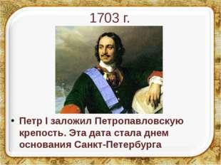1703 г. Петр I заложил Петропавловскую крепость. Эта дата стала днем основани