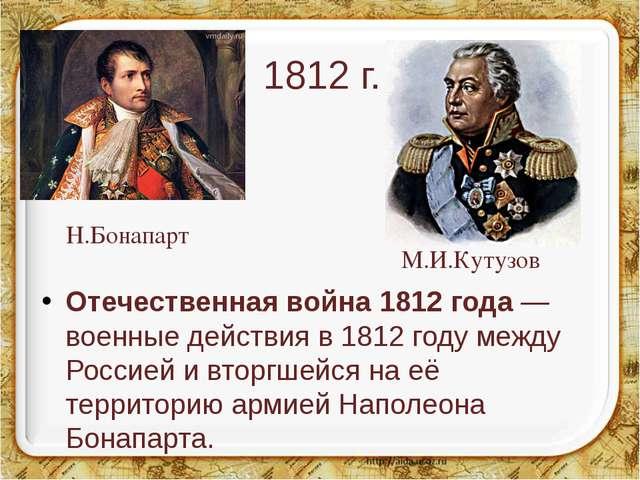 1812 г. Отечественная война 1812 года — военные действия в 1812 году между Ро...