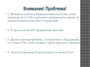 Внимание! Проблема! 1. Мощности химической промышленности России сейчас загр