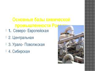 Основные базы химической промышленности России: 1.  Северо- Европейская 2.