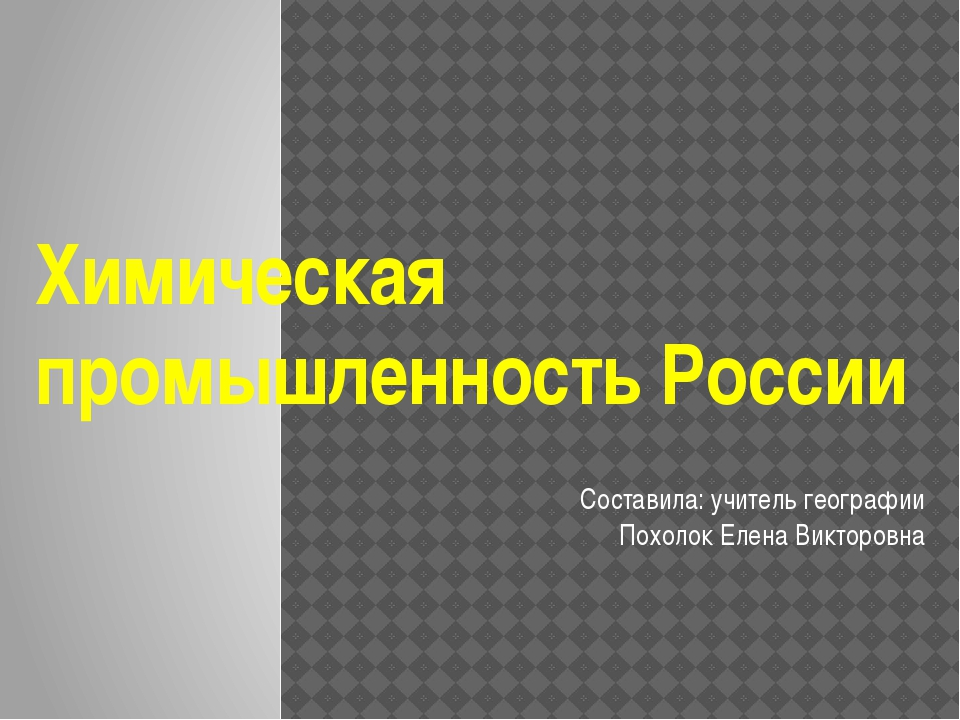 Химическая промышленность России Составила: учитель географии Похолок Елена...