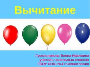Вычитание Гусельникова Елена Ивановна учитель начальных классов ГБОУ СОШ №4 г
