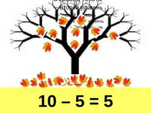 10 – 5 = 5