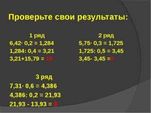 Проверьте свои результаты: 1 ряд 6,42· 0,2 = 1,284 1,284: 0,4 = 3,21 3,21+15,