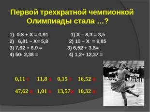 Первой трехкратной чемпионкой Олимпиады стала …? 1) 0,8 + Х = 0,91 1) Х – 8,