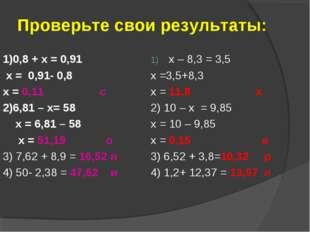 Проверьте свои результаты: 1)0,8 + х = 0,91 х = 0,91- 0,8 х = 0,11 с 2)6,81 –