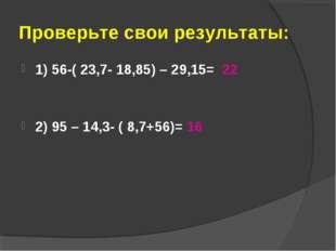 Проверьте свои результаты: 1) 56-( 23,7- 18,85) – 29,15= 22 2) 95 – 14,3- ( 8