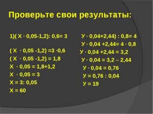 Проверьте свои результаты: 1)( Х · 0,05-1,2): 0,6= 3 ( Х · 0,05 -1,2) =3 ·0,6