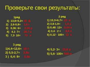 Проверьте свои результаты: 1ряд 1) 13,8+5,2= 19 ф 2) 2,6-0,8= 1,8 г 3) 0,36: