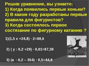 Решив уравнение, вы узнаете: 1) Когда появились первые коньки? 2) В каком год