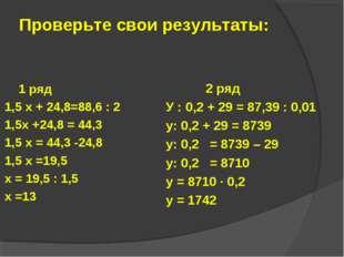 Проверьте свои результаты: 1 ряд 1,5 х + 24,8=88,6 : 2 1,5х +24,8 = 44,3 1,5