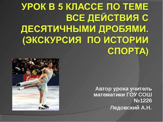 Автор урока учитель математики ГОУ СОШ №1226 Ледовский А.Н.