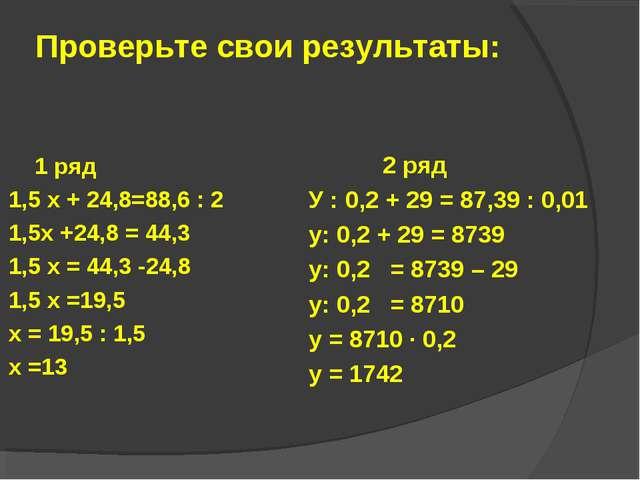 Проверьте свои результаты: 1 ряд 1,5 х + 24,8=88,6 : 2 1,5х +24,8 = 44,3 1,5...