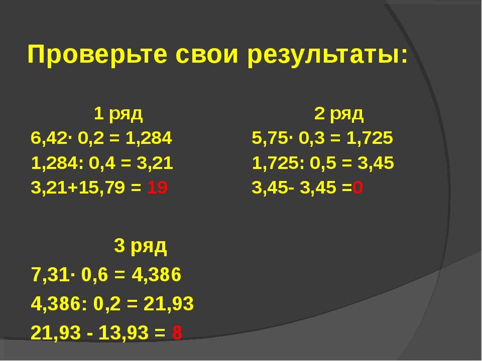 Проверьте свои результаты: 1 ряд 6,42· 0,2 = 1,284 1,284: 0,4 = 3,21 3,21+15,...
