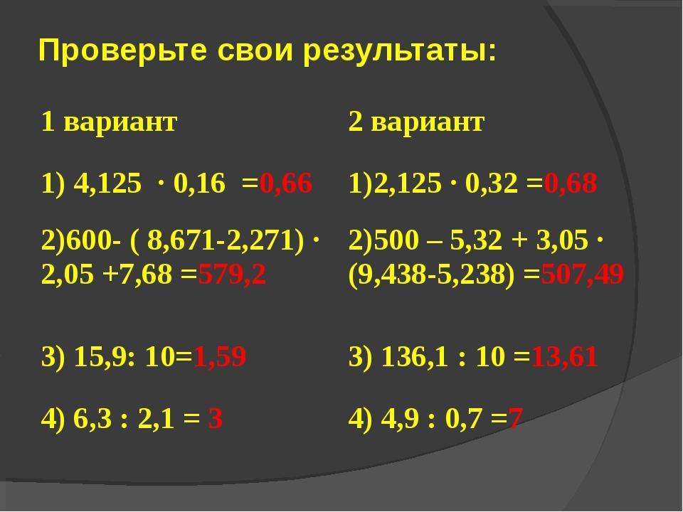 Проверьте свои результаты: 1 вариант2 вариант 1) 4,125 · 0,16 =0,661)2,125...