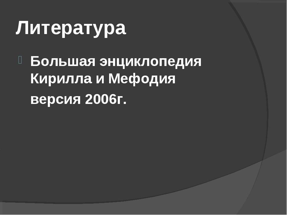 Литература Большая энциклопедия Кирилла и Мефодия версия 2006г.