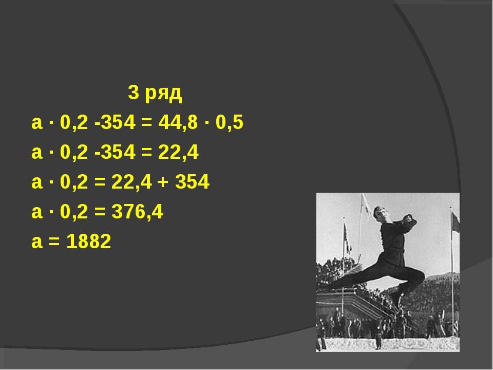 3 ряд а · 0,2 -354 = 44,8 · 0,5 а · 0,2 -354 = 22,4 а · 0,2 = 22,4 + 354 а ·...