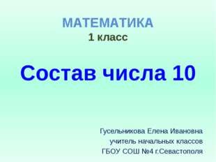 МАТЕМАТИКА 1 класс Состав числа 10 Гусельникова Елена Ивановна учитель началь