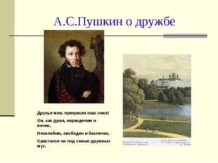 А.С.Пушкин о дружбе Друзья мои, прекрасен наш союз! Он, как душа, неразделим