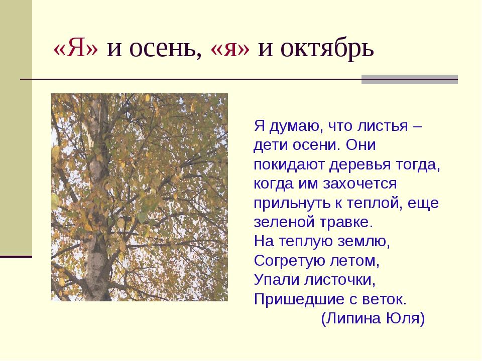 «Я» и осень, «я» и октябрь Я думаю, что листья – дети осени. Они покидают дер...
