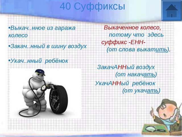 40 Суффиксы Выкаченное колесо, потому что здесь суффикс -ЕНН- (от слова выка...