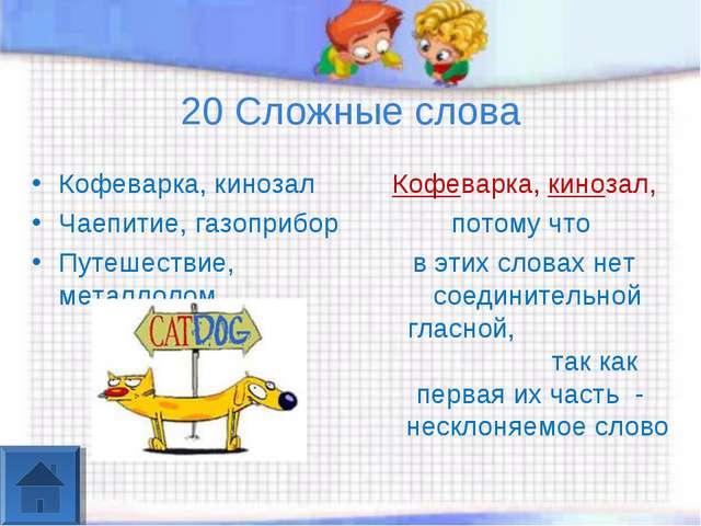 20 Сложные слова Кофеварка, кинозал Чаепитие, газоприбор Путешествие, металло...