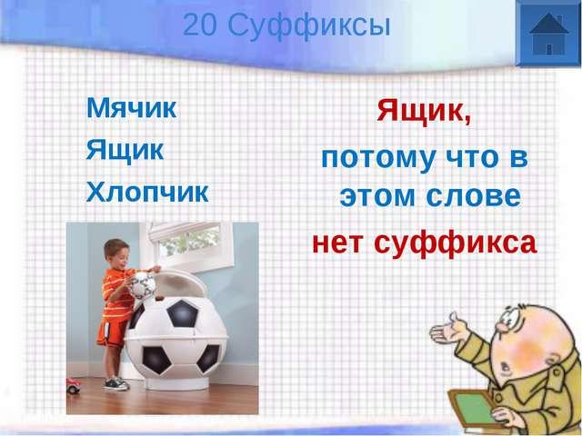 20 Суффиксы Мячик Ящик Хлопчик Ящик, потому что в этом слове нет суффикса