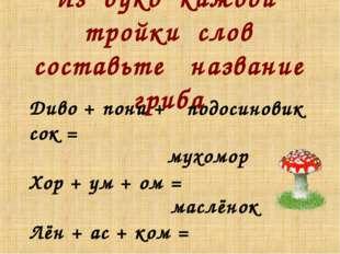 Из букв каждой тройки слов составьте название гриба Диво + пони + сок = Хор +