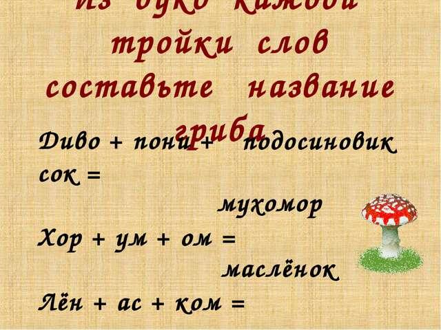 Из букв каждой тройки слов составьте название гриба Диво + пони + сок = Хор +...