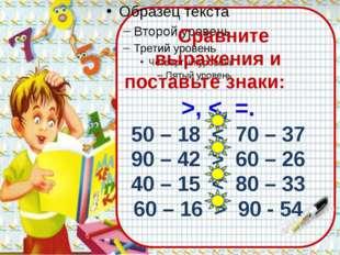 Сравните выражения и поставьте знаки: >,  60 – 26 40 – 15 < 80 – 33 60 – 16