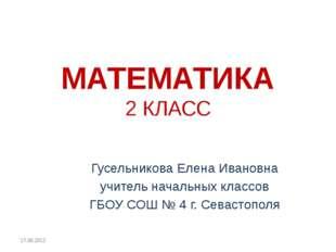 МАТЕМАТИКА 2 КЛАСС Гусельникова Елена Ивановна учитель начальных классов ГБОУ