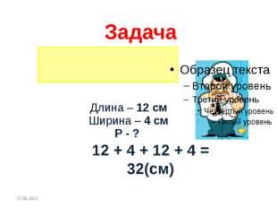Длина – 12 см Ширина – 4 см Р - ? 12 + 4 + 12 + 4 = 32(см) Задача