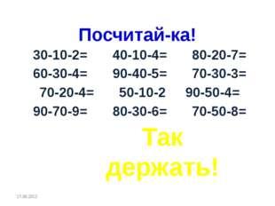 Посчитай-ка! 30-10-2=40-10-4=80-20-7= 60-30-4=90-40-5=70-30-3= 70-20-