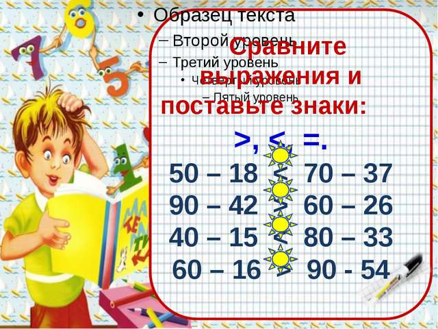 Сравните выражения и поставьте знаки: >,  60 – 26 40 – 15 < 80 – 33 60 – 16...